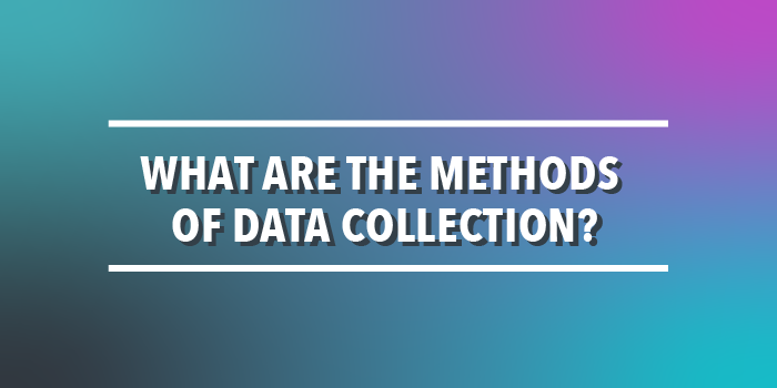 What Are The Methods Of Data Collection How To Collect Data