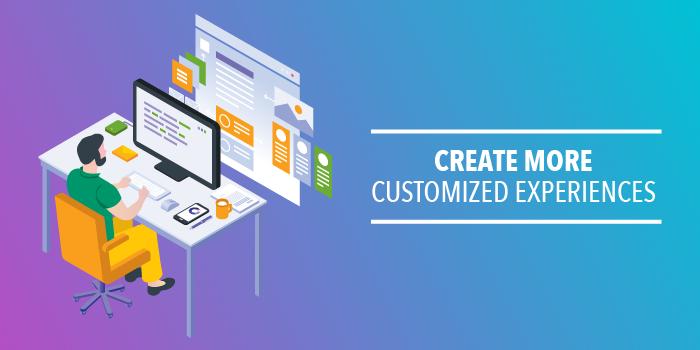 Create More Customized Experiences