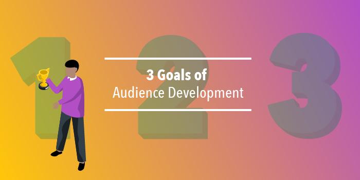 3 Goals of Audience Development