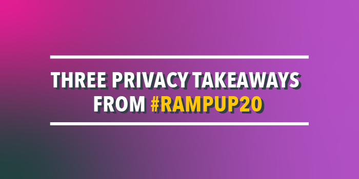 Three Privacy Takeaways from #RampUp20